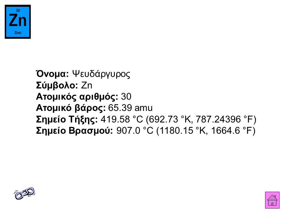 Όνομα: Ψευδάργυρος Σύμβολο: Zn Ατομικός αριθμός: 30 Ατομικό βάρος: 65.39 amu Σημείο Τήξης: 419.58 °C (692.73 °K, 787.24396 °F) Σημείο Βρασμού: 907.0 °