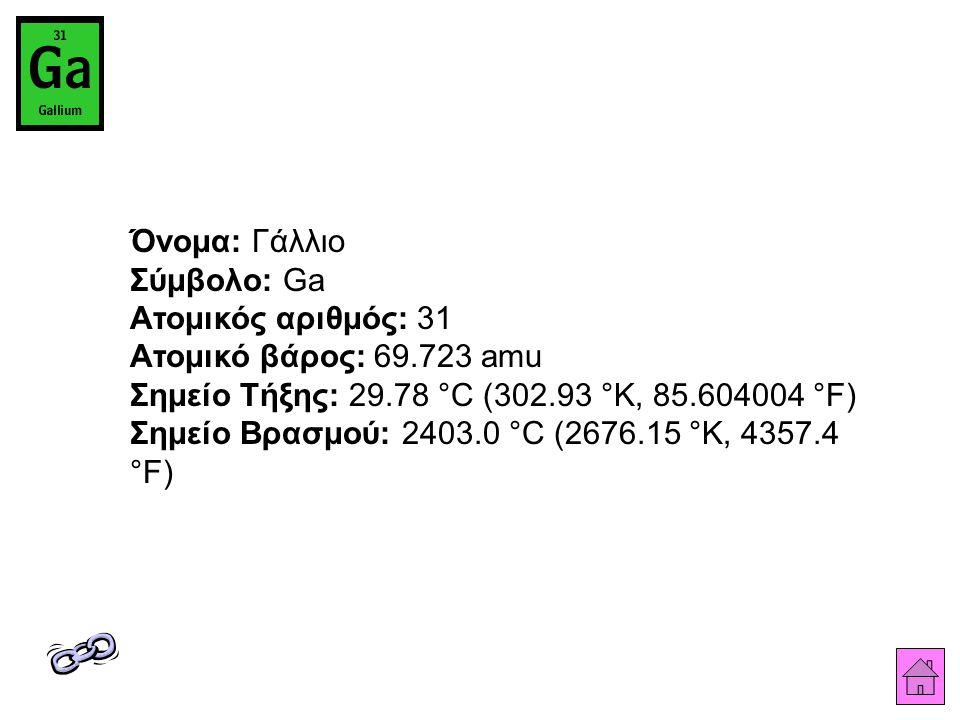 Όνομα: Γάλλιο Σύμβολο: Ga Ατομικός αριθμός: 31 Ατομικό βάρος: 69.723 amu Σημείο Τήξης: 29.78 °C (302.93 °K, 85.604004 °F) Σημείο Βρασμού: 2403.0 °C (2