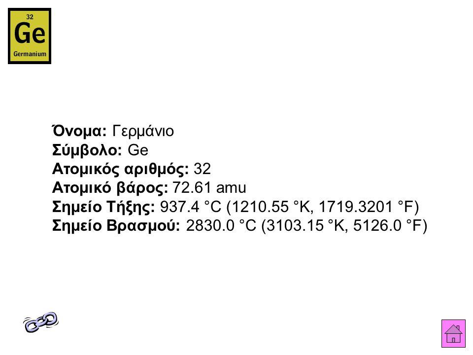 Όνομα: Γερμάνιο Σύμβολο: Ge Ατομικός αριθμός: 32 Ατομικό βάρος: 72.61 amu Σημείο Τήξης: 937.4 °C (1210.55 °K, 1719.3201 °F) Σημείο Βρασμού: 2830.0 °C (3103.15 °K, 5126.0 °F)