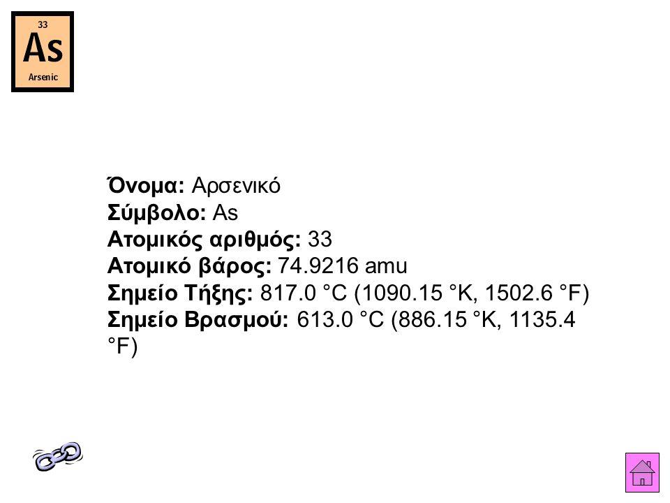 Όνομα: Αρσενικό Σύμβολο: As Ατομικός αριθμός: 33 Ατομικό βάρος: 74.9216 amu Σημείο Τήξης: 817.0 °C (1090.15 °K, 1502.6 °F) Σημείο Βρασμού: 613.0 °C (886.15 °K, 1135.4 °F)