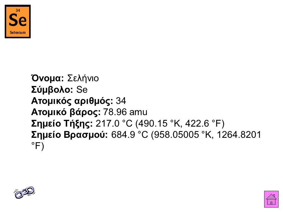 Όνομα: Σελήνιο Σύμβολο: Se Ατομικός αριθμός: 34 Ατομικό βάρος: 78.96 amu Σημείο Τήξης: 217.0 °C (490.15 °K, 422.6 °F) Σημείο Βρασμού: 684.9 °C (958.05