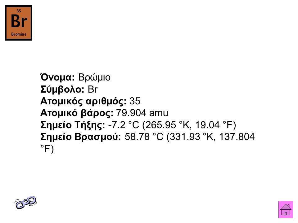 Όνομα: Βρώμιο Σύμβολο: Br Ατομικός αριθμός: 35 Ατομικό βάρος: 79.904 amu Σημείο Τήξης: -7.2 °C (265.95 °K, 19.04 °F) Σημείο Βρασμού: 58.78 °C (331.93