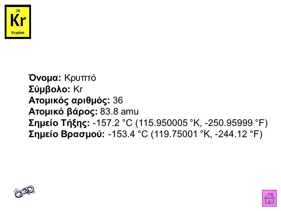 Όνομα: Κρυπτό Σύμβολο: Kr Ατομικός αριθμός: 36 Ατομικό βάρος: 83.8 amu Σημείο Τήξης: -157.2 °C (115.950005 °K, -250.95999 °F) Σημείο Βρασμού: -153.4 °C (119.75001 °K, -244.12 °F)