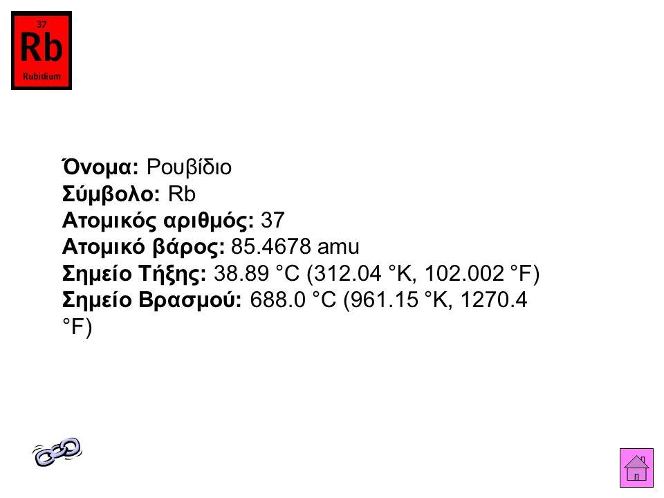 Όνομα: Ρουβίδιο Σύμβολο: Rb Ατομικός αριθμός: 37 Ατομικό βάρος: 85.4678 amu Σημείο Τήξης: 38.89 °C (312.04 °K, 102.002 °F) Σημείο Βρασμού: 688.0 °C (961.15 °K, 1270.4 °F)