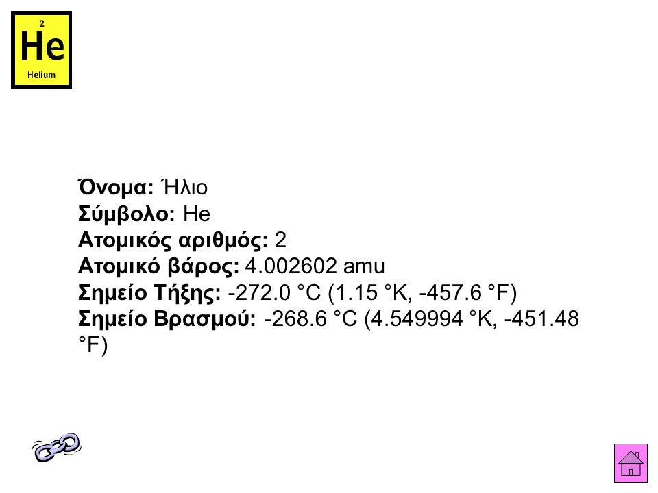 Όνομα: Ήλιο Σύμβολο: He Ατομικός αριθμός: 2 Ατομικό βάρος: 4.002602 amu Σημείο Τήξης: -272.0 °C (1.15 °K, -457.6 °F) Σημείο Βρασμού: -268.6 °C (4.5499