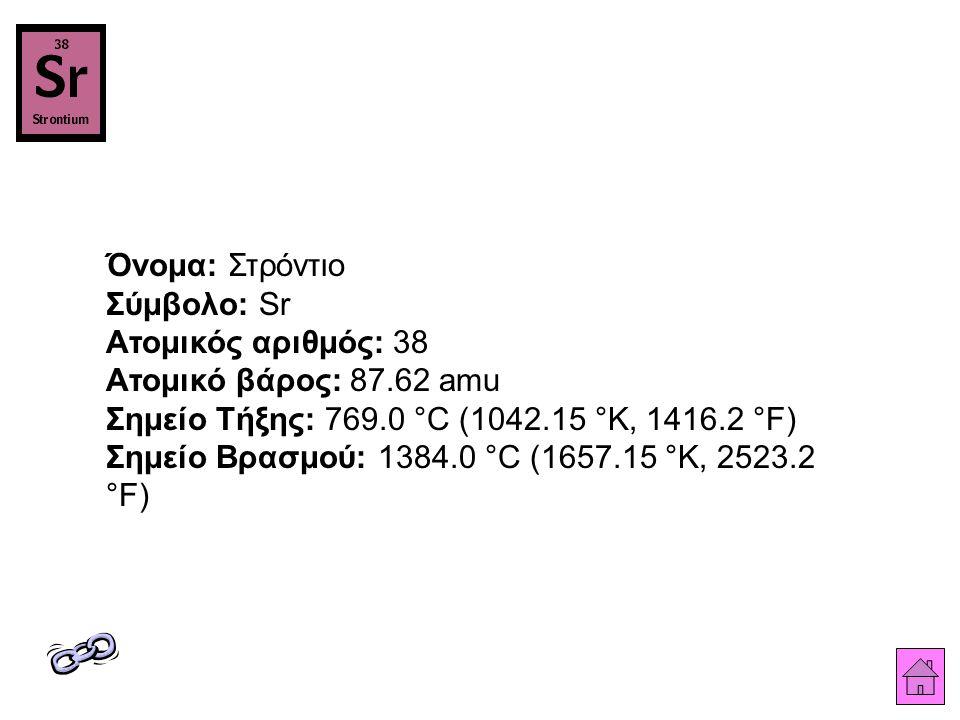 Όνομα: Στρόντιο Σύμβολο: Sr Ατομικός αριθμός: 38 Ατομικό βάρος: 87.62 amu Σημείο Τήξης: 769.0 °C (1042.15 °K, 1416.2 °F) Σημείο Βρασμού: 1384.0 °C (1657.15 °K, 2523.2 °F)