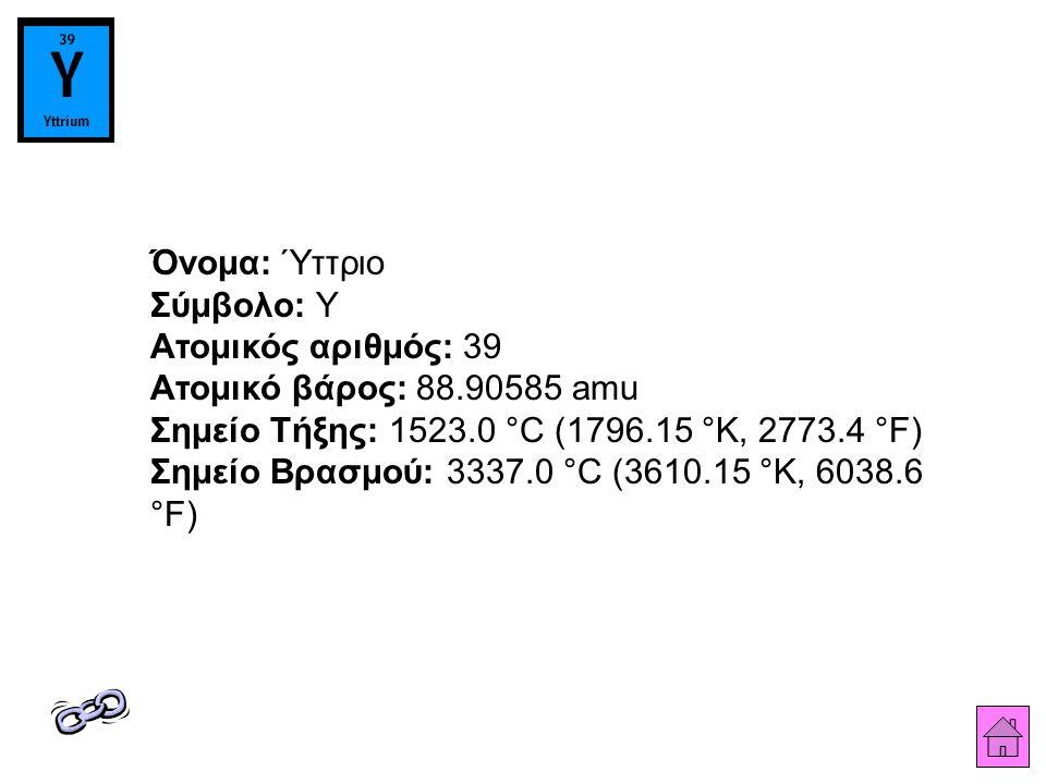 Όνομα: Ύττριο Σύμβολο: Y Ατομικός αριθμός: 39 Ατομικό βάρος: 88.90585 amu Σημείο Τήξης: 1523.0 °C (1796.15 °K, 2773.4 °F) Σημείο Βρασμού: 3337.0 °C (3610.15 °K, 6038.6 °F)
