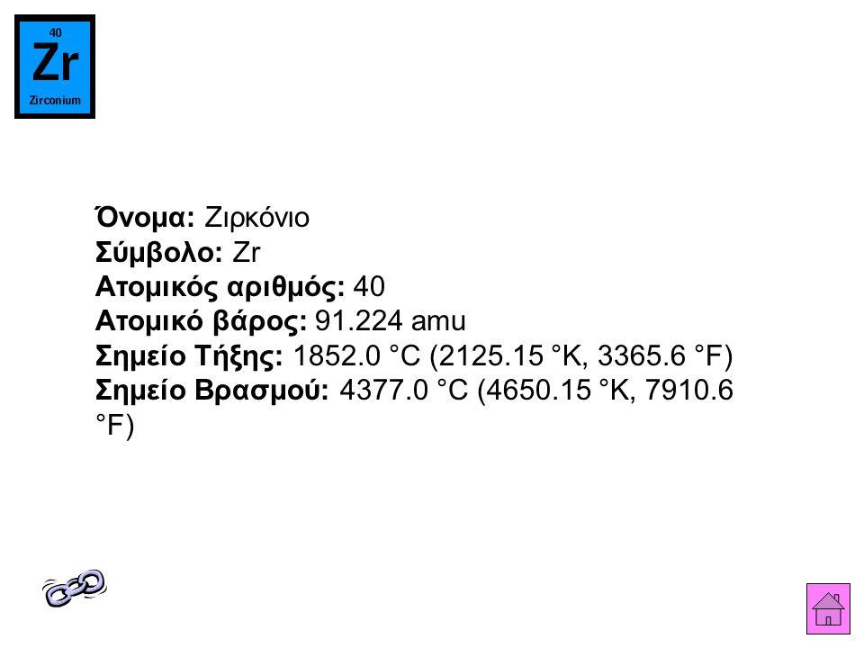 Όνομα: Ζιρκόνιο Σύμβολο: Zr Ατομικός αριθμός: 40 Ατομικό βάρος: 91.224 amu Σημείο Τήξης: 1852.0 °C (2125.15 °K, 3365.6 °F) Σημείο Βρασμού: 4377.0 °C (4650.15 °K, 7910.6 °F)
