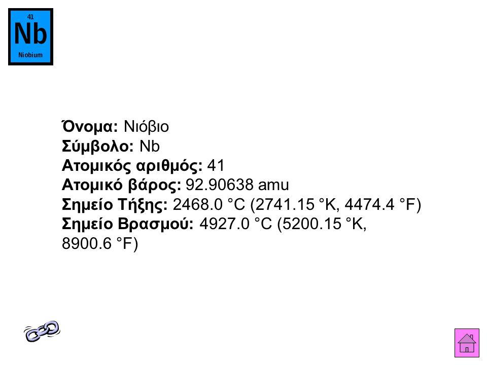 Όνομα: Νιόβιο Σύμβολο: Nb Ατομικός αριθμός: 41 Ατομικό βάρος: 92.90638 amu Σημείο Τήξης: 2468.0 °C (2741.15 °K, 4474.4 °F) Σημείο Βρασμού: 4927.0 °C (