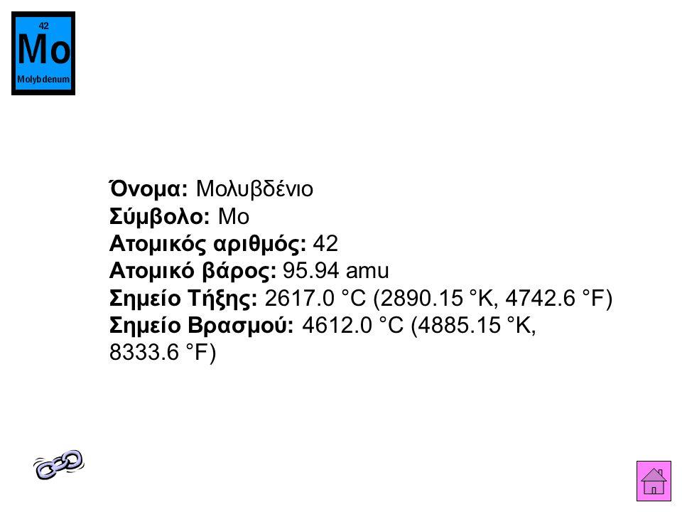 Όνομα: Μολυβδένιο Σύμβολο: Mo Ατομικός αριθμός: 42 Ατομικό βάρος: 95.94 amu Σημείο Τήξης: 2617.0 °C (2890.15 °K, 4742.6 °F) Σημείο Βρασμού: 4612.0 °C (4885.15 °K, 8333.6 °F)