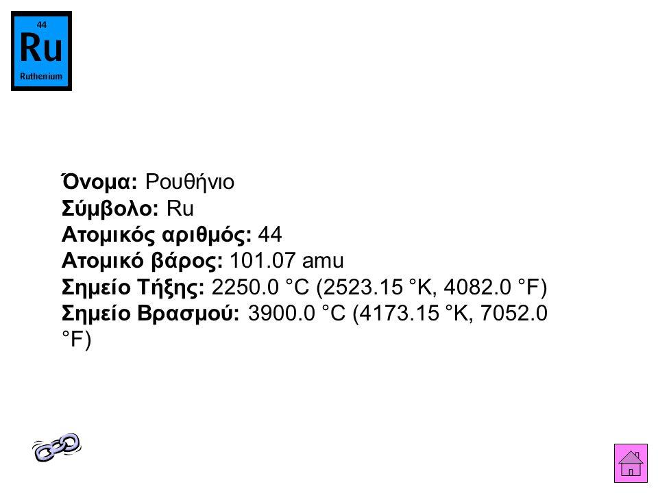 Όνομα: Ρουθήνιο Σύμβολο: Ru Ατομικός αριθμός: 44 Ατομικό βάρος: 101.07 amu Σημείο Τήξης: 2250.0 °C (2523.15 °K, 4082.0 °F) Σημείο Βρασμού: 3900.0 °C (