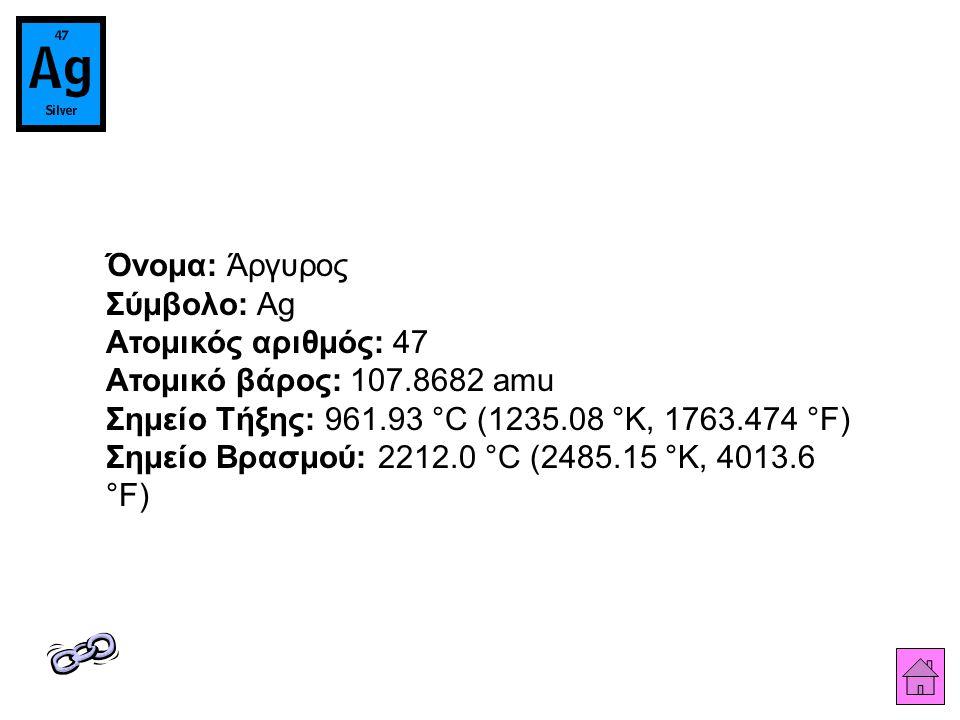 Όνομα: Άργυρος Σύμβολο: Ag Ατομικός αριθμός: 47 Ατομικό βάρος: 107.8682 amu Σημείο Τήξης: 961.93 °C (1235.08 °K, 1763.474 °F) Σημείο Βρασμού: 2212.0 °C (2485.15 °K, 4013.6 °F)