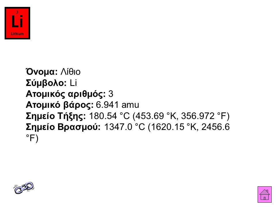 Όνομα: Λίθιο Σύμβολο: Li Ατομικός αριθμός: 3 Ατομικό βάρος: 6.941 amu Σημείο Τήξης: 180.54 °C (453.69 °K, 356.972 °F) Σημείο Βρασμού: 1347.0 °C (1620.15 °K, 2456.6 °F)