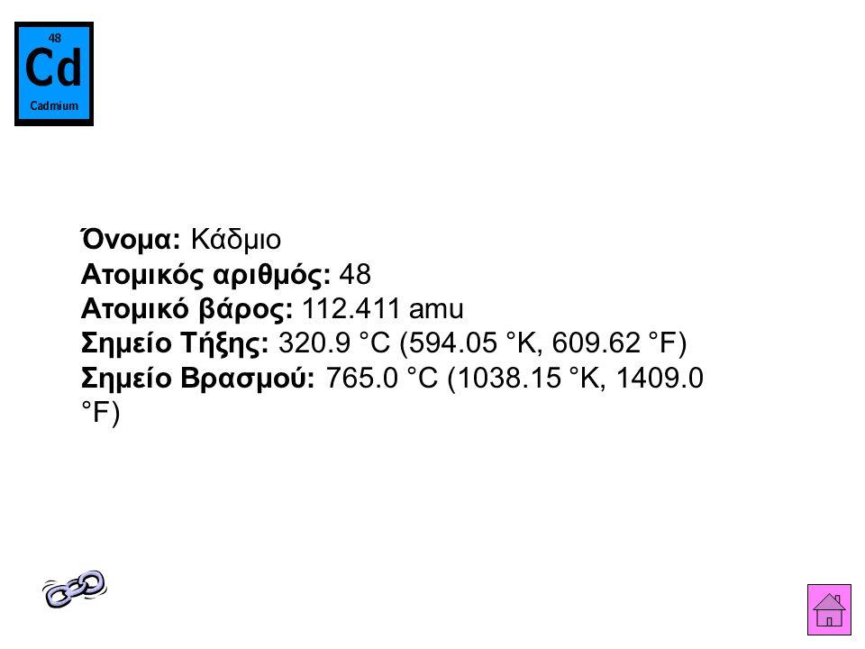 Όνομα: Κάδμιο Ατομικός αριθμός: 48 Ατομικό βάρος: 112.411 amu Σημείο Τήξης: 320.9 °C (594.05 °K, 609.62 °F) Σημείο Βρασμού: 765.0 °C (1038.15 °K, 1409.0 °F)