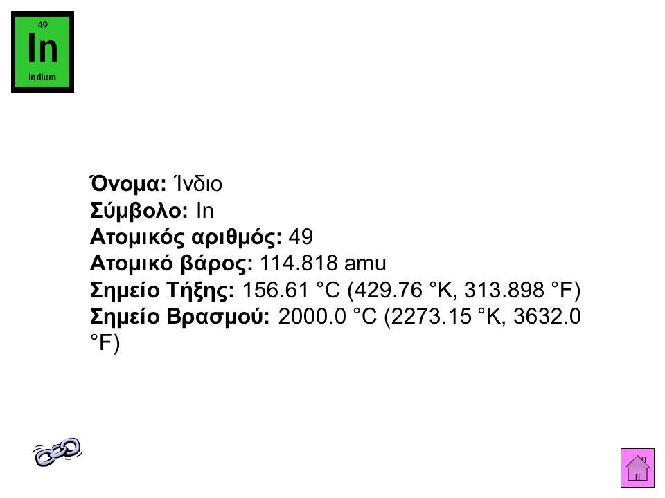 Όνομα: Ίνδιο Σύμβολο: In Ατομικός αριθμός: 49 Ατομικό βάρος: 114.818 amu Σημείο Τήξης: 156.61 °C (429.76 °K, 313.898 °F) Σημείο Βρασμού: 2000.0 °C (2273.15 °K, 3632.0 °F)