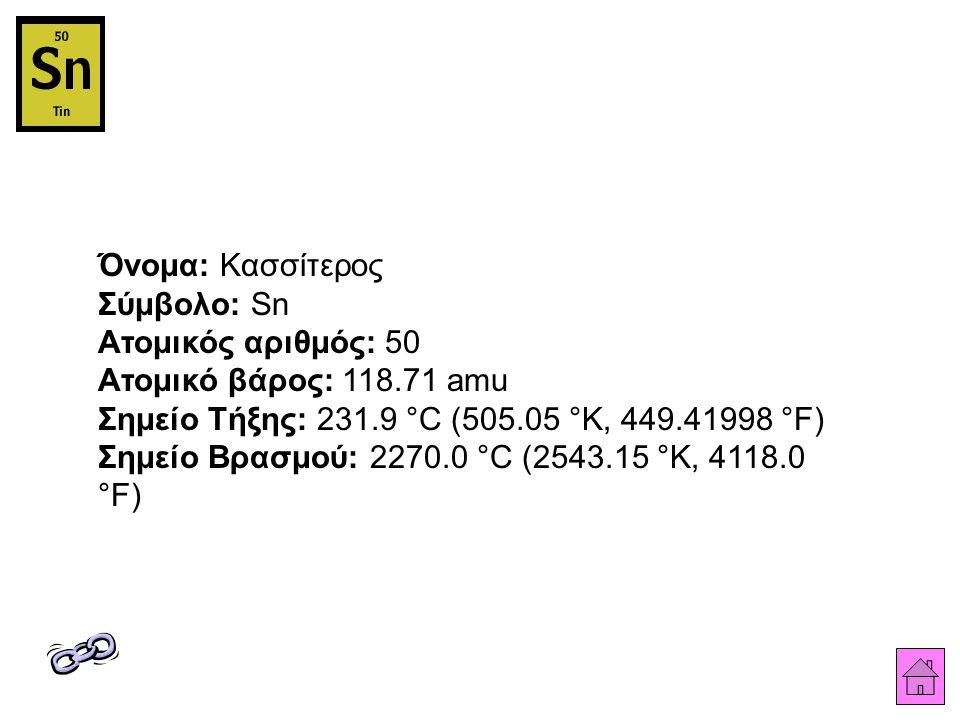 Όνομα: Κασσίτερος Σύμβολο: Sn Ατομικός αριθμός: 50 Ατομικό βάρος: 118.71 amu Σημείο Τήξης: 231.9 °C (505.05 °K, 449.41998 °F) Σημείο Βρασμού: 2270.0 °C (2543.15 °K, 4118.0 °F)