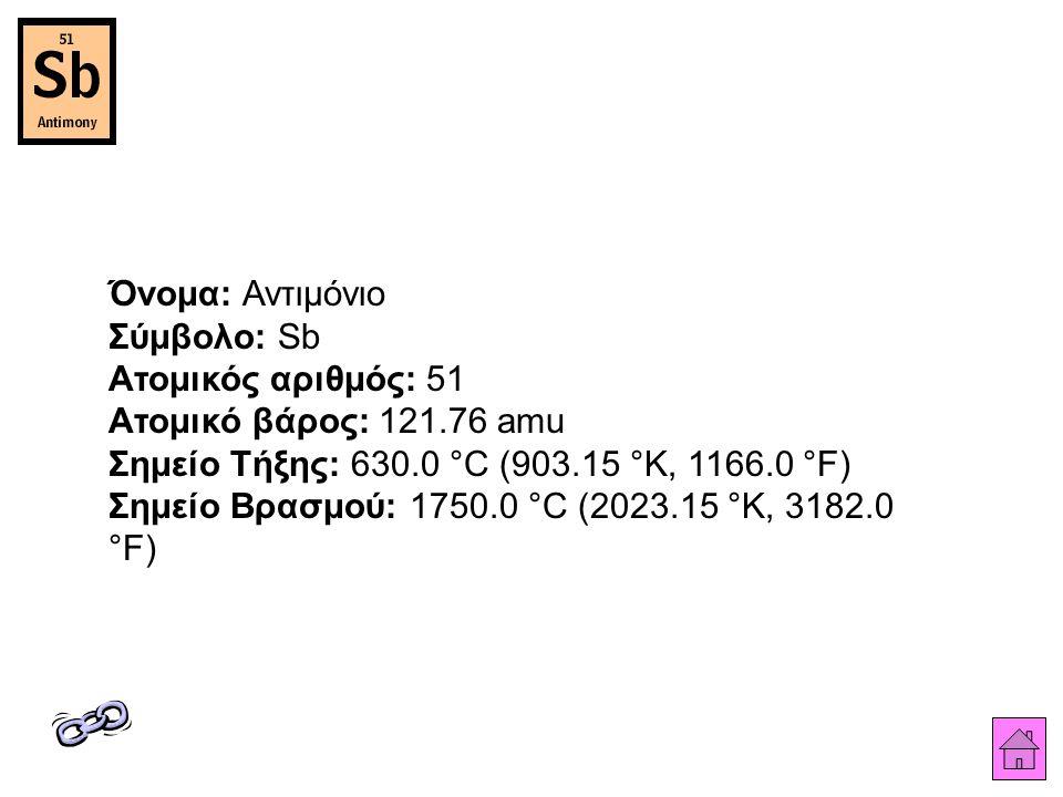 Όνομα: Αντιμόνιο Σύμβολο: Sb Ατομικός αριθμός: 51 Ατομικό βάρος: 121.76 amu Σημείο Τήξης: 630.0 °C (903.15 °K, 1166.0 °F) Σημείο Βρασμού: 1750.0 °C (2023.15 °K, 3182.0 °F)