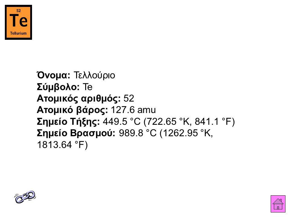 Όνομα: Τελλούριο Σύμβολο: Te Ατομικός αριθμός: 52 Ατομικό βάρος: 127.6 amu Σημείο Τήξης: 449.5 °C (722.65 °K, 841.1 °F) Σημείο Βρασμού: 989.8 °C (1262.95 °K, 1813.64 °F)