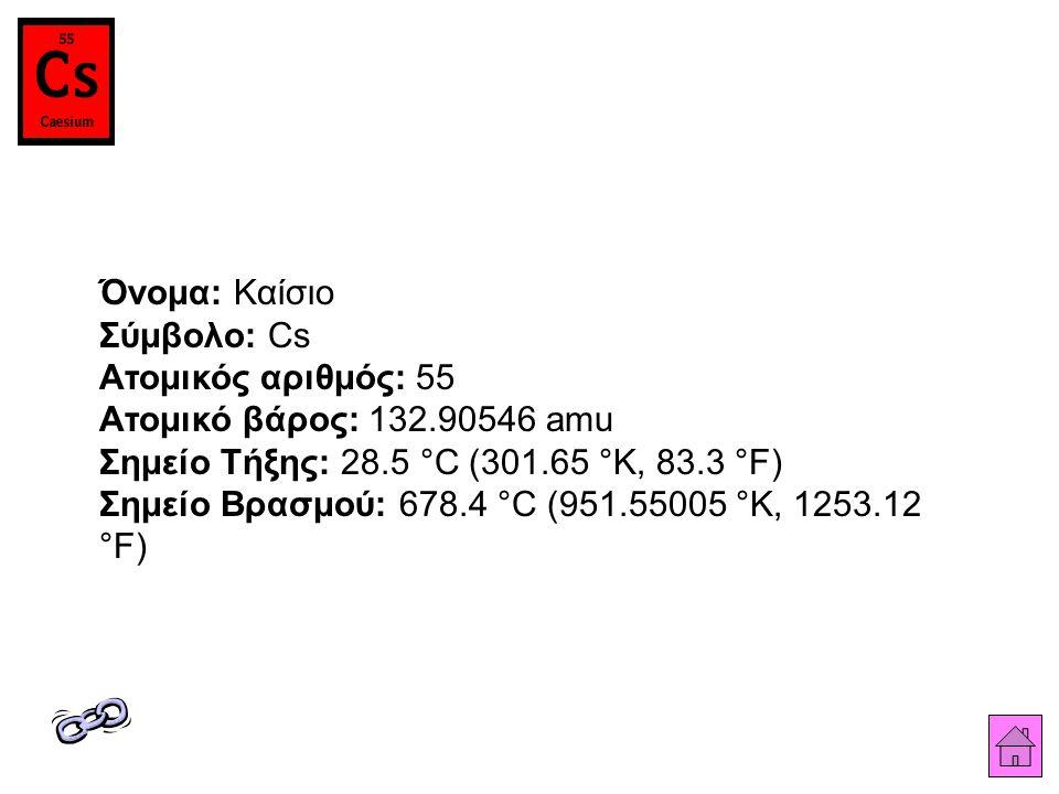 Όνομα: Καίσιο Σύμβολο: Cs Ατομικός αριθμός: 55 Ατομικό βάρος: 132.90546 amu Σημείο Τήξης: 28.5 °C (301.65 °K, 83.3 °F) Σημείο Βρασμού: 678.4 °C (951.55005 °K, 1253.12 °F)