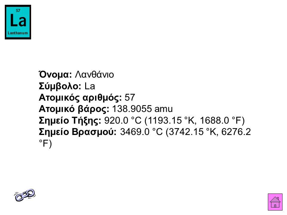 Όνομα: Λανθάνιο Σύμβολο: La Ατομικός αριθμός: 57 Ατομικό βάρος: 138.9055 amu Σημείο Τήξης: 920.0 °C (1193.15 °K, 1688.0 °F) Σημείο Βρασμού: 3469.0 °C (3742.15 °K, 6276.2 °F)