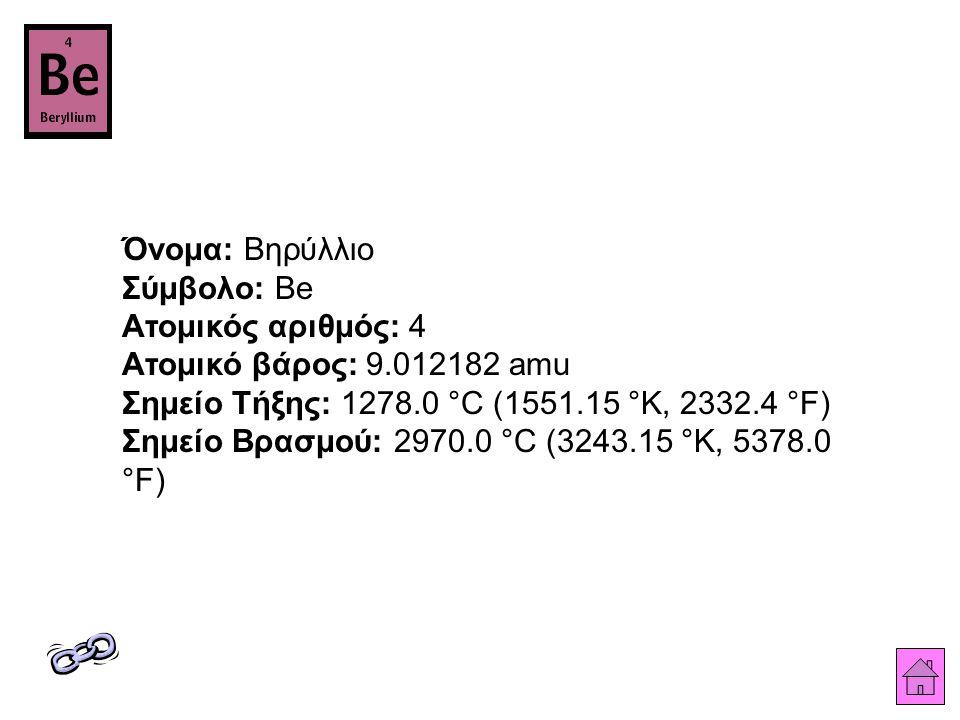 Όνομα: Βηρύλλιο Σύμβολο: Be Ατομικός αριθμός: 4 Ατομικό βάρος: 9.012182 amu Σημείο Τήξης: 1278.0 °C (1551.15 °K, 2332.4 °F) Σημείο Βρασμού: 2970.0 °C (3243.15 °K, 5378.0 °F)