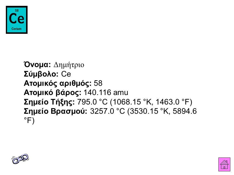 Όνομα: Δημήτριο Σύμβολο: Ce Ατομικός αριθμός: 58 Ατομικό βάρος: 140.116 amu Σημείο Τήξης: 795.0 °C (1068.15 °K, 1463.0 °F) Σημείο Βρασμού: 3257.0 °C (3530.15 °K, 5894.6 °F)