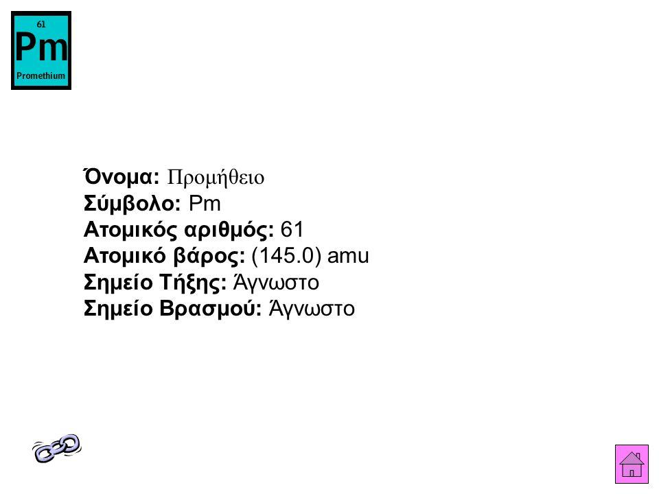 Όνομα: Προμήθειο Σύμβολο: Pm Ατομικός αριθμός: 61 Ατομικό βάρος: (145.0) amu Σημείο Τήξης: Άγνωστο Σημείο Βρασμού: Άγνωστο
