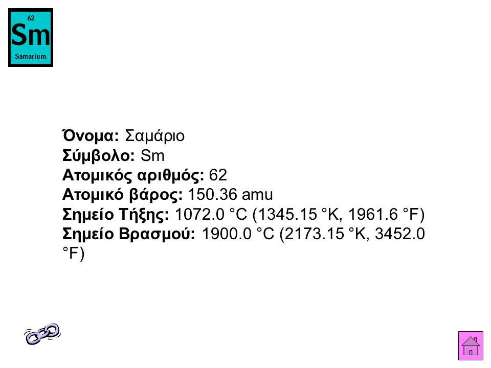 Όνομα: Σαμάριο Σύμβολο: Sm Ατομικός αριθμός: 62 Ατομικό βάρος: 150.36 amu Σημείο Τήξης: 1072.0 °C (1345.15 °K, 1961.6 °F) Σημείο Βρασμού: 1900.0 °C (2173.15 °K, 3452.0 °F)