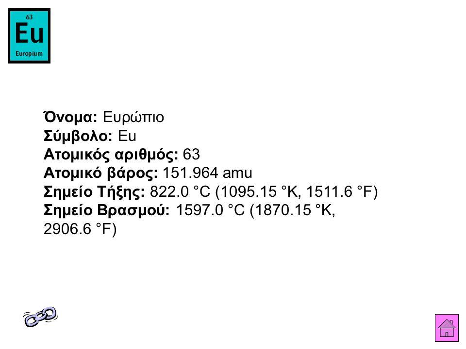 Όνομα: Ευρώπιο Σύμβολο: Eu Ατομικός αριθμός: 63 Ατομικό βάρος: 151.964 amu Σημείο Τήξης: 822.0 °C (1095.15 °K, 1511.6 °F) Σημείο Βρασμού: 1597.0 °C (1870.15 °K, 2906.6 °F)