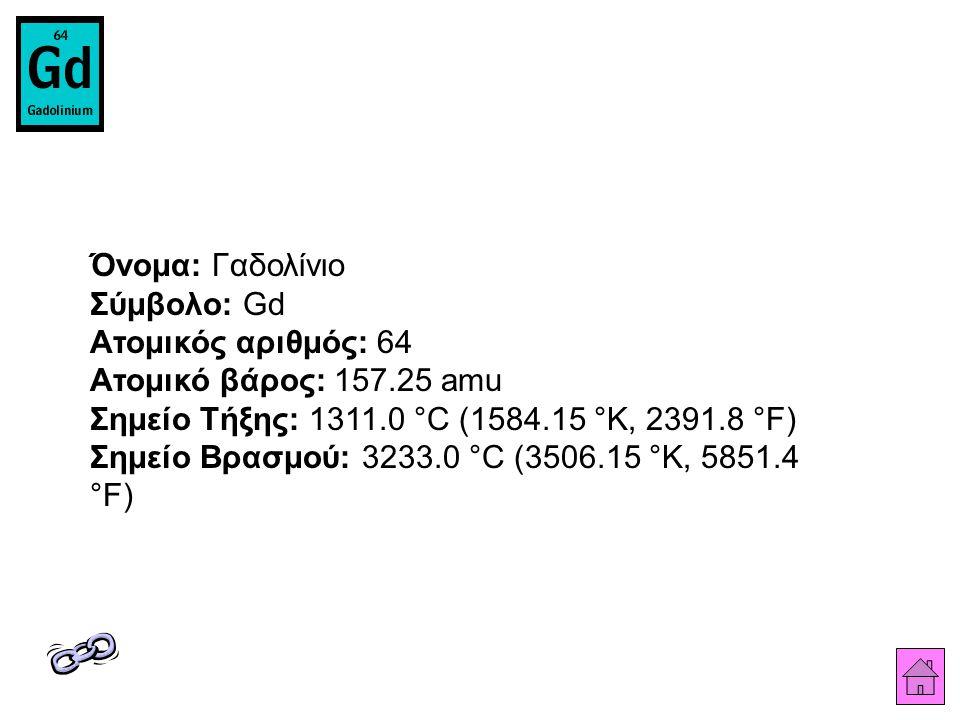 Όνομα: Γαδολίνιο Σύμβολο: Gd Ατομικός αριθμός: 64 Ατομικό βάρος: 157.25 amu Σημείο Τήξης: 1311.0 °C (1584.15 °K, 2391.8 °F) Σημείο Βρασμού: 3233.0 °C (3506.15 °K, 5851.4 °F)