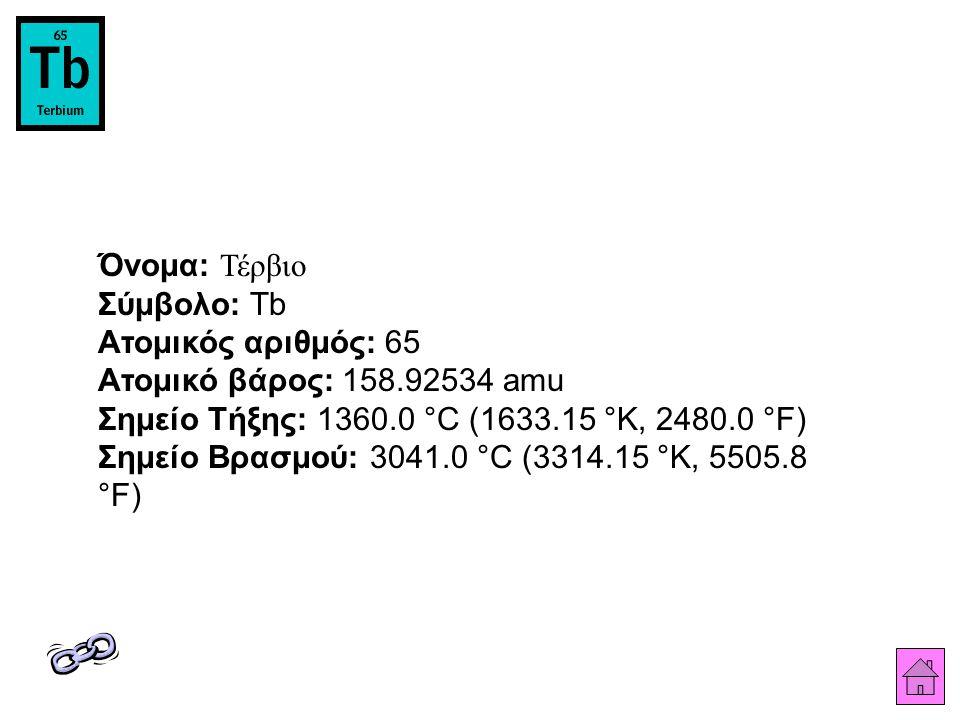Όνομα: Τέρβιο Σύμβολο: Tb Ατομικός αριθμός: 65 Ατομικό βάρος: 158.92534 amu Σημείο Τήξης: 1360.0 °C (1633.15 °K, 2480.0 °F) Σημείο Βρασμού: 3041.0 °C (3314.15 °K, 5505.8 °F)