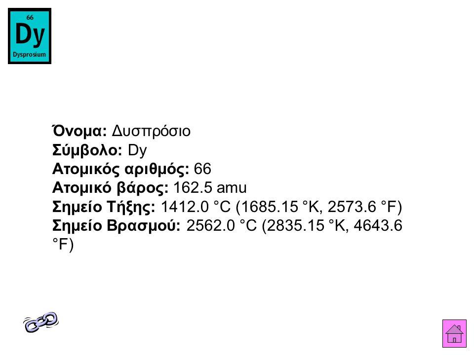 Όνομα: Δυσπρόσιο Σύμβολο: Dy Ατομικός αριθμός: 66 Ατομικό βάρος: 162.5 amu Σημείο Τήξης: 1412.0 °C (1685.15 °K, 2573.6 °F) Σημείο Βρασμού: 2562.0 °C (2835.15 °K, 4643.6 °F)