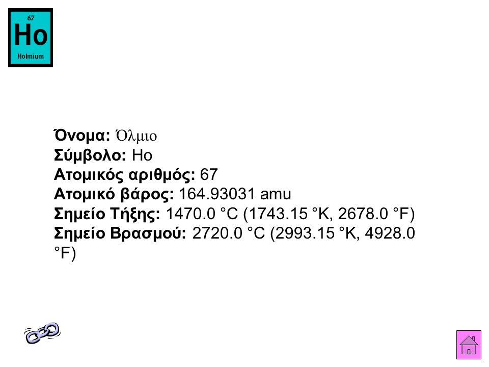 Όνομα: Όλμιο Σύμβολο: Ho Ατομικός αριθμός: 67 Ατομικό βάρος: 164.93031 amu Σημείο Τήξης: 1470.0 °C (1743.15 °K, 2678.0 °F) Σημείο Βρασμού: 2720.0 °C (2993.15 °K, 4928.0 °F)