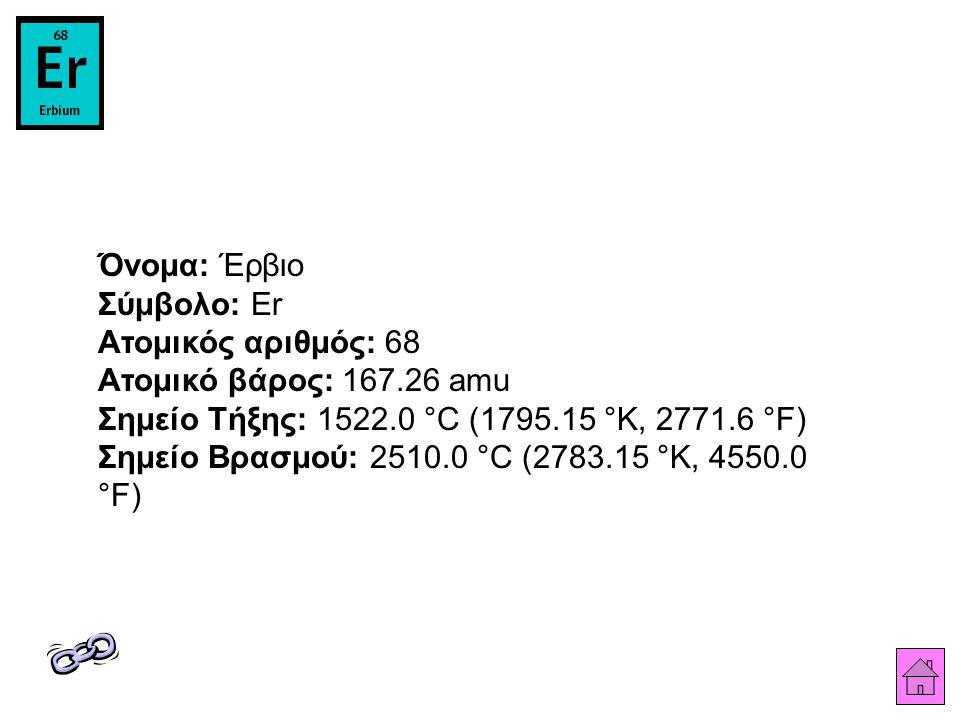 Όνομα: Έρβιο Σύμβολο: Er Ατομικός αριθμός: 68 Ατομικό βάρος: 167.26 amu Σημείο Τήξης: 1522.0 °C (1795.15 °K, 2771.6 °F) Σημείο Βρασμού: 2510.0 °C (278