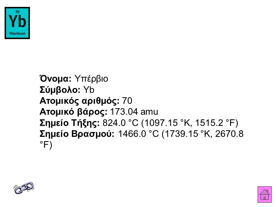 Όνομα: Υπέρβιο Σύμβολο: Yb Ατομικός αριθμός: 70 Ατομικό βάρος: 173.04 amu Σημείο Τήξης: 824.0 °C (1097.15 °K, 1515.2 °F) Σημείο Βρασμού: 1466.0 °C (1739.15 °K, 2670.8 °F)