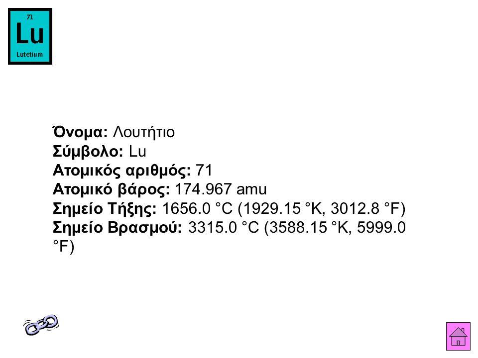 Όνομα: Λουτήτιο Σύμβολο: Lu Ατομικός αριθμός: 71 Ατομικό βάρος: 174.967 amu Σημείο Τήξης: 1656.0 °C (1929.15 °K, 3012.8 °F) Σημείο Βρασμού: 3315.0 °C (3588.15 °K, 5999.0 °F)