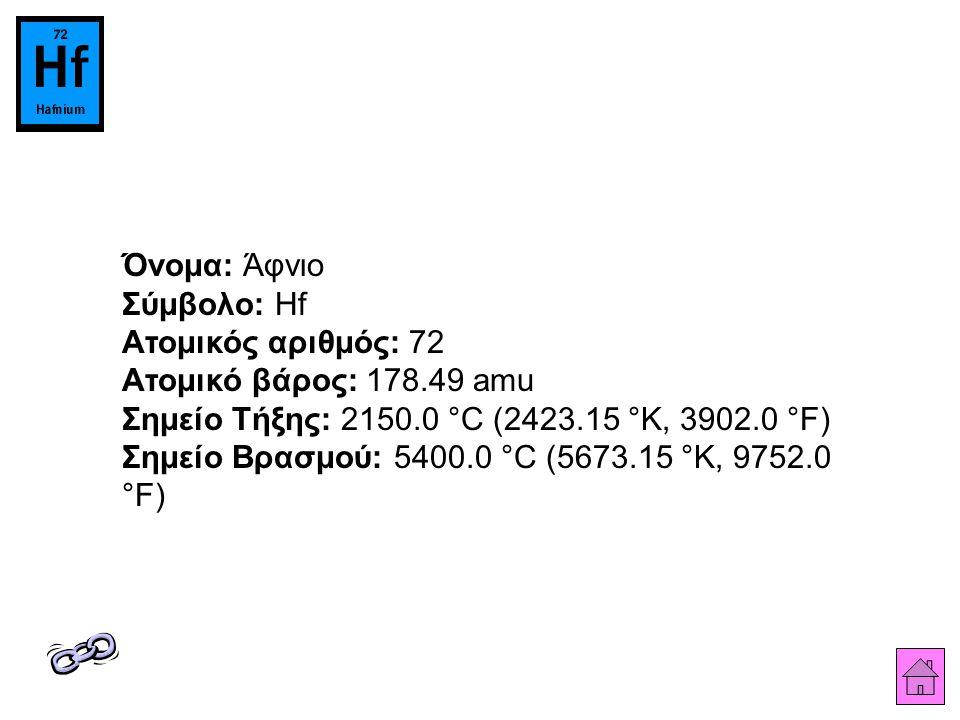 Όνομα: Άφνιο Σύμβολο: Hf Ατομικός αριθμός: 72 Ατομικό βάρος: 178.49 amu Σημείο Τήξης: 2150.0 °C (2423.15 °K, 3902.0 °F) Σημείο Βρασμού: 5400.0 °C (5673.15 °K, 9752.0 °F)