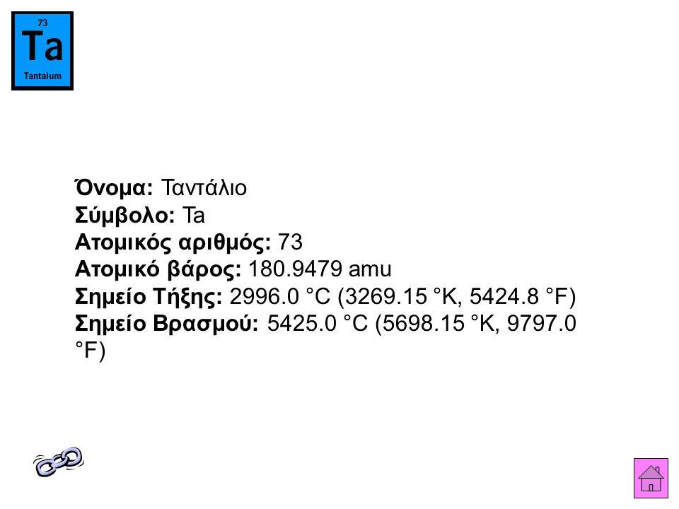 Όνομα: Ταντάλιο Σύμβολο: Ta Ατομικός αριθμός: 73 Ατομικό βάρος: 180.9479 amu Σημείο Τήξης: 2996.0 °C (3269.15 °K, 5424.8 °F) Σημείο Βρασμού: 5425.0 °C