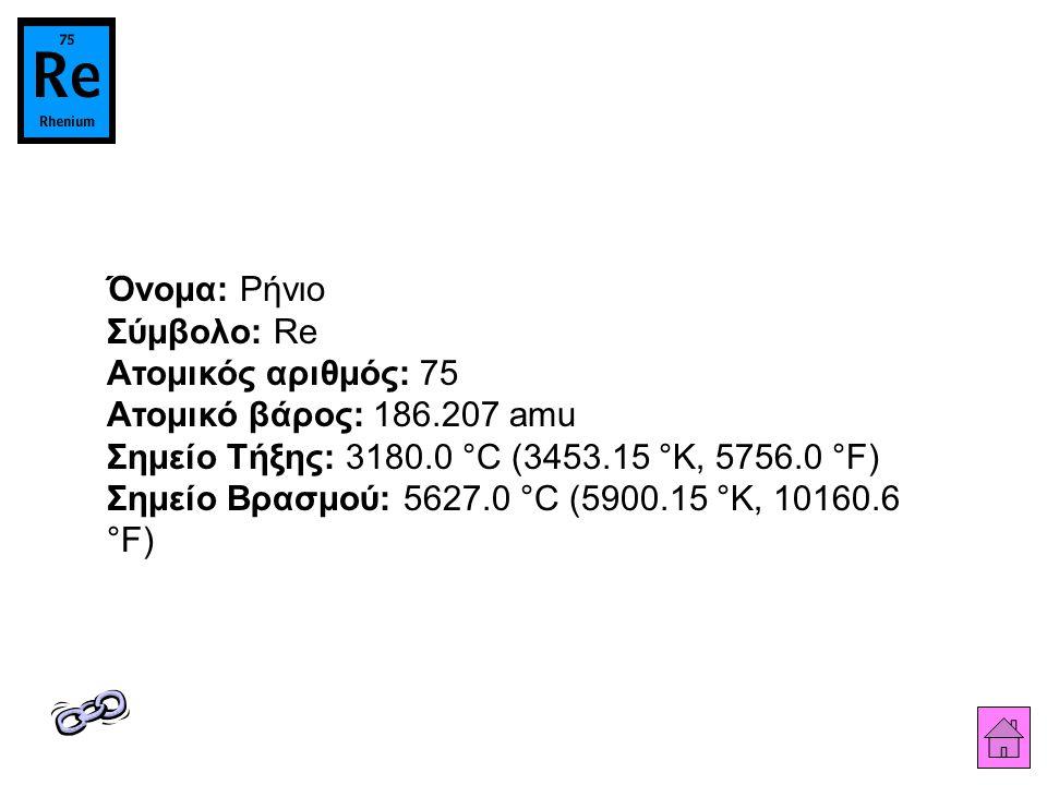 Όνομα: Ρήνιο Σύμβολο: Re Ατομικός αριθμός: 75 Ατομικό βάρος: 186.207 amu Σημείο Τήξης: 3180.0 °C (3453.15 °K, 5756.0 °F) Σημείο Βρασμού: 5627.0 °C (59