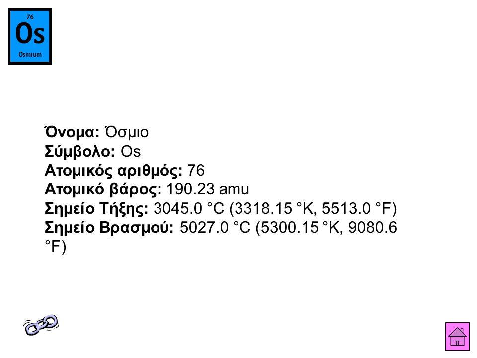 Όνομα: Όσμιο Σύμβολο: Os Ατομικός αριθμός: 76 Ατομικό βάρος: 190.23 amu Σημείο Τήξης: 3045.0 °C (3318.15 °K, 5513.0 °F) Σημείο Βρασμού: 5027.0 °C (5300.15 °K, 9080.6 °F)