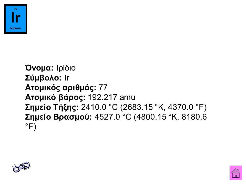 Όνομα: Ιρίδιο Σύμβολο: Ir Ατομικός αριθμός: 77 Ατομικό βάρος: 192.217 amu Σημείο Τήξης: 2410.0 °C (2683.15 °K, 4370.0 °F) Σημείο Βρασμού: 4527.0 °C (4800.15 °K, 8180.6 °F)
