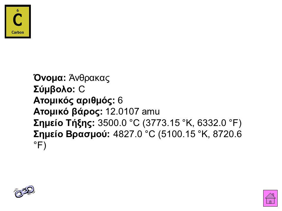 Όνομα: Άνθρακας Σύμβολο: C Ατομικός αριθμός: 6 Ατομικό βάρος: 12.0107 amu Σημείο Τήξης: 3500.0 °C (3773.15 °K, 6332.0 °F) Σημείο Βρασμού: 4827.0 °C (5