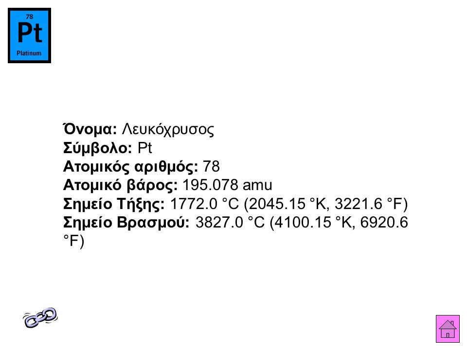 Όνομα: Λευκόχρυσος Σύμβολο: Pt Ατομικός αριθμός: 78 Ατομικό βάρος: 195.078 amu Σημείο Τήξης: 1772.0 °C (2045.15 °K, 3221.6 °F) Σημείο Βρασμού: 3827.0 °C (4100.15 °K, 6920.6 °F)