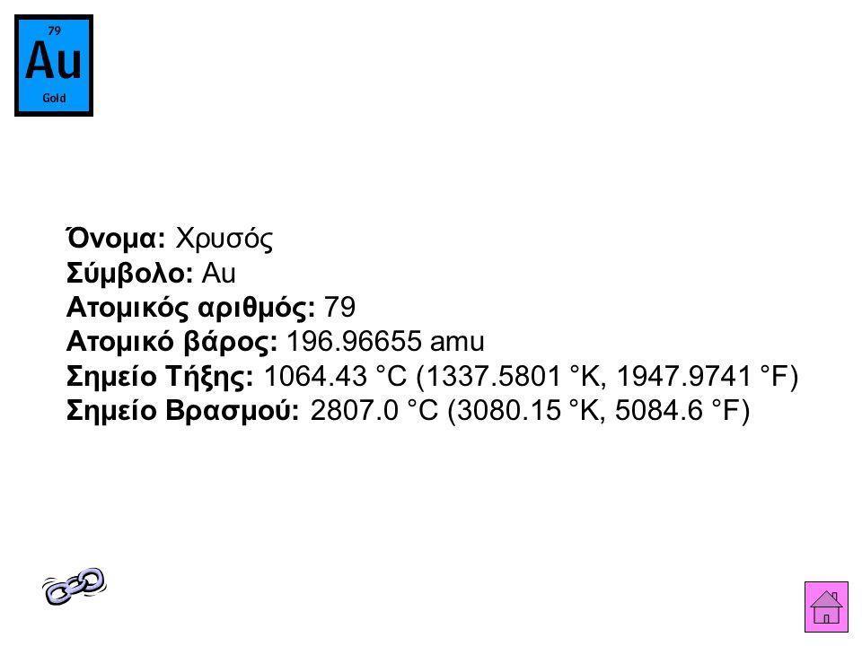 Όνομα: Χρυσός Σύμβολο: Au Ατομικός αριθμός: 79 Ατομικό βάρος: 196.96655 amu Σημείο Τήξης: 1064.43 °C (1337.5801 °K, 1947.9741 °F) Σημείο Βρασμού: 2807.0 °C (3080.15 °K, 5084.6 °F)