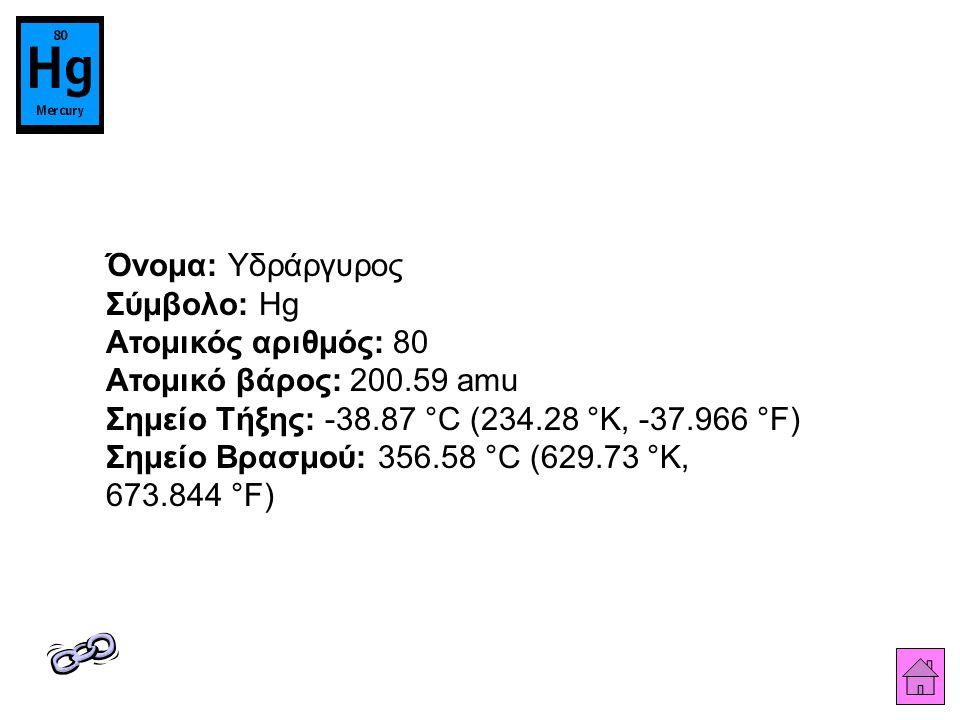 Όνομα: Υδράργυρος Σύμβολο: Hg Ατομικός αριθμός: 80 Ατομικό βάρος: 200.59 amu Σημείο Τήξης: -38.87 °C (234.28 °K, -37.966 °F) Σημείο Βρασμού: 356.58 °C (629.73 °K, 673.844 °F)