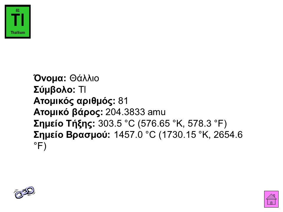 Όνομα: Θάλλιο Σύμβολο: Tl Ατομικός αριθμός: 81 Ατομικό βάρος: 204.3833 amu Σημείο Τήξης: 303.5 °C (576.65 °K, 578.3 °F) Σημείο Βρασμού: 1457.0 °C (1730.15 °K, 2654.6 °F)