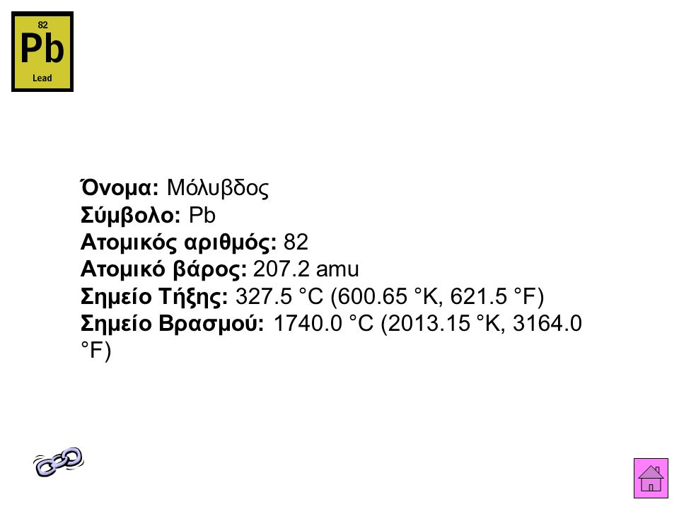 Όνομα: Μόλυβδος Σύμβολο: Pb Ατομικός αριθμός: 82 Ατομικό βάρος: 207.2 amu Σημείο Τήξης: 327.5 °C (600.65 °K, 621.5 °F) Σημείο Βρασμού: 1740.0 °C (2013.15 °K, 3164.0 °F)