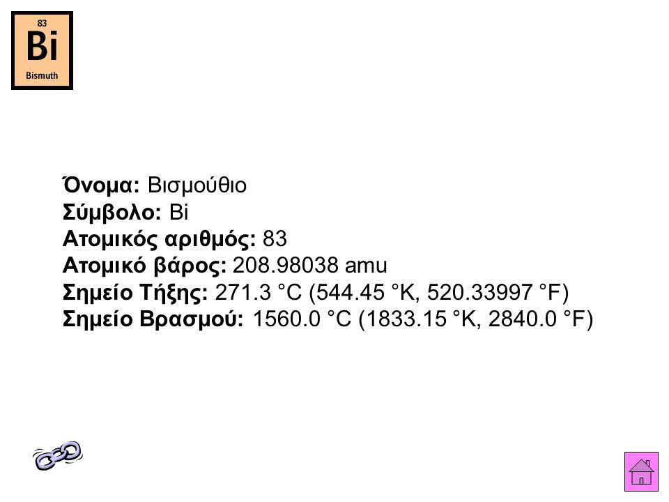 Όνομα: Βισμούθιο Σύμβολο: Bi Ατομικός αριθμός: 83 Ατομικό βάρος: 208.98038 amu Σημείο Τήξης: 271.3 °C (544.45 °K, 520.33997 °F) Σημείο Βρασμού: 1560.0 °C (1833.15 °K, 2840.0 °F)