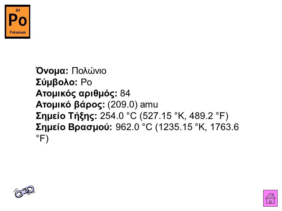 Όνομα: Πολώνιο Σύμβολο: Po Ατομικός αριθμός: 84 Ατομικό βάρος: (209.0) amu Σημείο Τήξης: 254.0 °C (527.15 °K, 489.2 °F) Σημείο Βρασμού: 962.0 °C (1235.15 °K, 1763.6 °F)