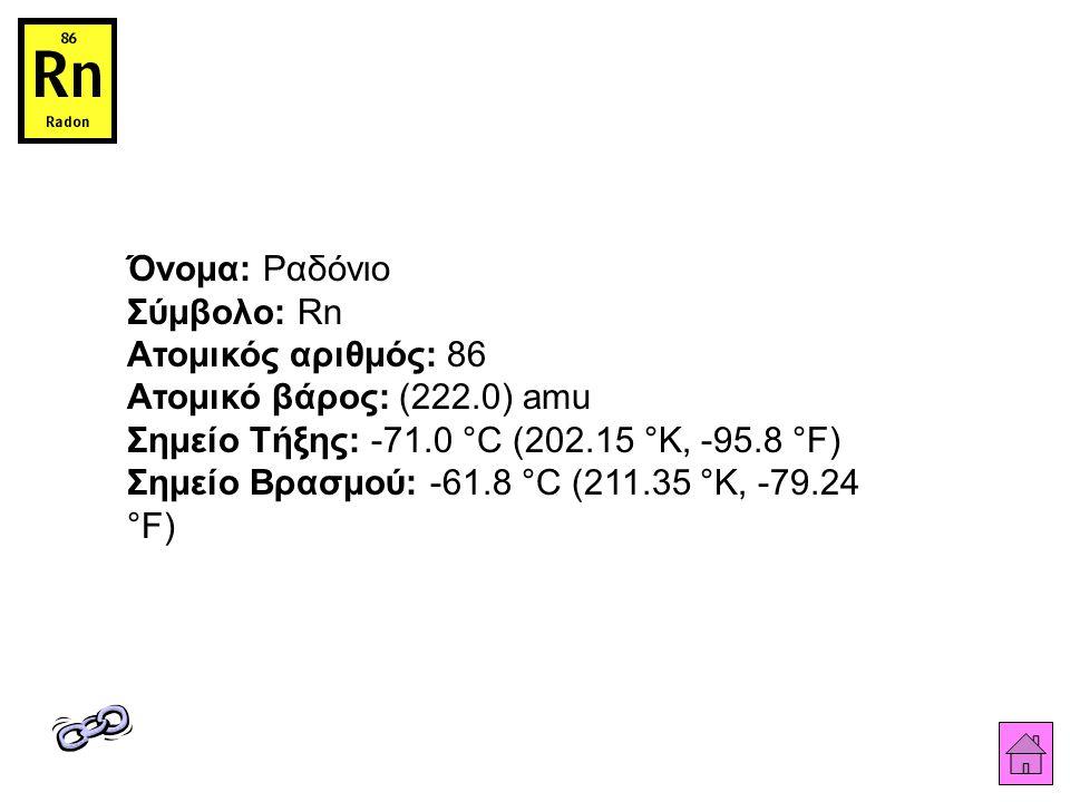 Όνομα: Ραδόνιο Σύμβολο: Rn Ατομικός αριθμός: 86 Ατομικό βάρος: (222.0) amu Σημείο Τήξης: -71.0 °C (202.15 °K, -95.8 °F) Σημείο Βρασμού: -61.8 °C (211.